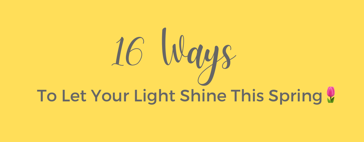 16 Ways To Let Your Light Shine This Spring